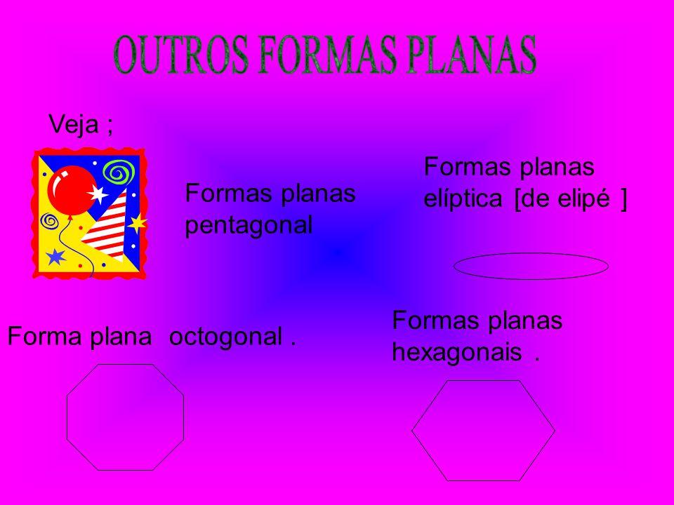 OUTROS FORMAS PLANAS Veja ; Formas planas elíptica [de elipé ]